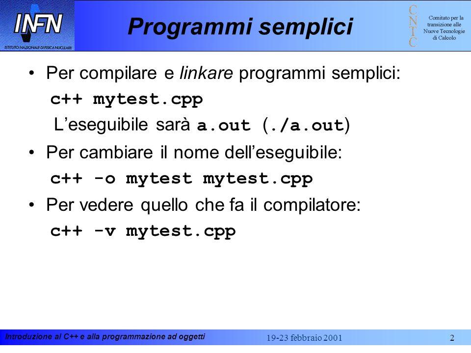 Introduzione al C++ e alla programmazione ad oggetti 19-23 febbraio 20012 Programmi semplici Per compilare e linkare programmi semplici: c++ mytest.cpp Leseguibile sarà a.out (./a.out ) Per cambiare il nome delleseguibile: c++ -o mytest mytest.cpp Per vedere quello che fa il compilatore: c++ -v mytest.cpp