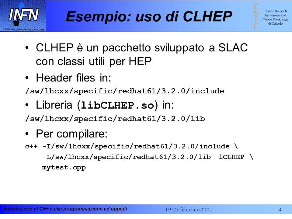Introduzione al C++ e alla programmazione ad oggetti 19-23 febbraio 20014 Esempio: uso di CLHEP CLHEP è un pacchetto sviluppato a SLAC con classi utili per HEP Header files in: /sw/lhcxx/specific/redhat61/3.2.0/include Libreria ( libCLHEP.so ) in: /sw/lhcxx/specific/redhat61/3.2.0/lib Per compilare: c++ -I/sw/lhcxx/specific/redhat61/3.2.0/include \ -L/sw/lhcxx/specific/redhat61/3.2.0/lib -lCLHEP \ mytest.cpp