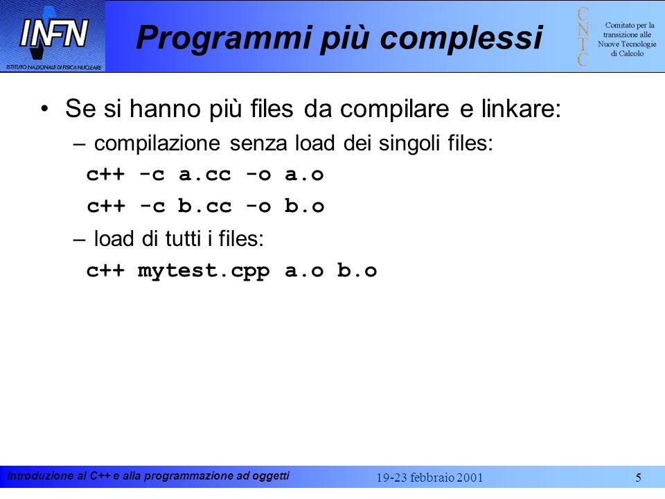 Introduzione al C++ e alla programmazione ad oggetti 19-23 febbraio 20015 Programmi più complessi Se si hanno più files da compilare e linkare: –compilazione senza load dei singoli files: c++ -c a.cc -o a.o c++ -c b.cc -o b.o –load di tutti i files: c++ mytest.cpp a.o b.o