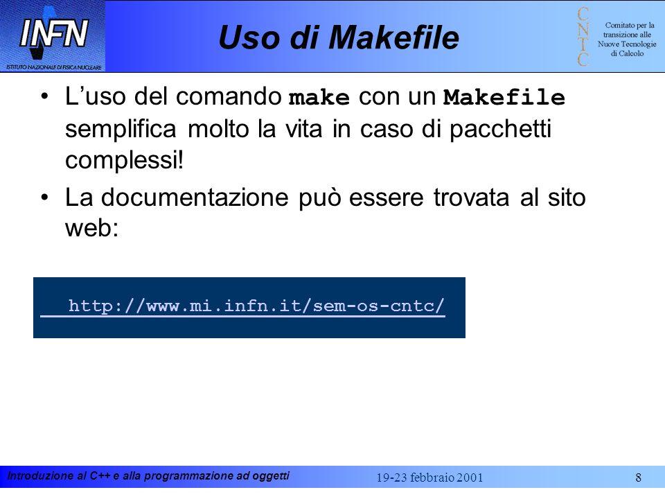 Introduzione al C++ e alla programmazione ad oggetti 19-23 febbraio 20018 Uso di Makefile Luso del comando make con un Makefile semplifica molto la vita in caso di pacchetti complessi.