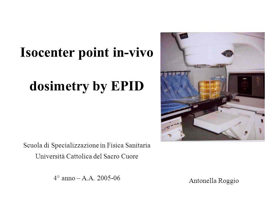 Isocenter point in-vivo dosimetry by EPID Antonella Roggio Scuola di Specializzazione in Fisica Sanitaria Università Cattolica del Sacro Cuore 4° anno