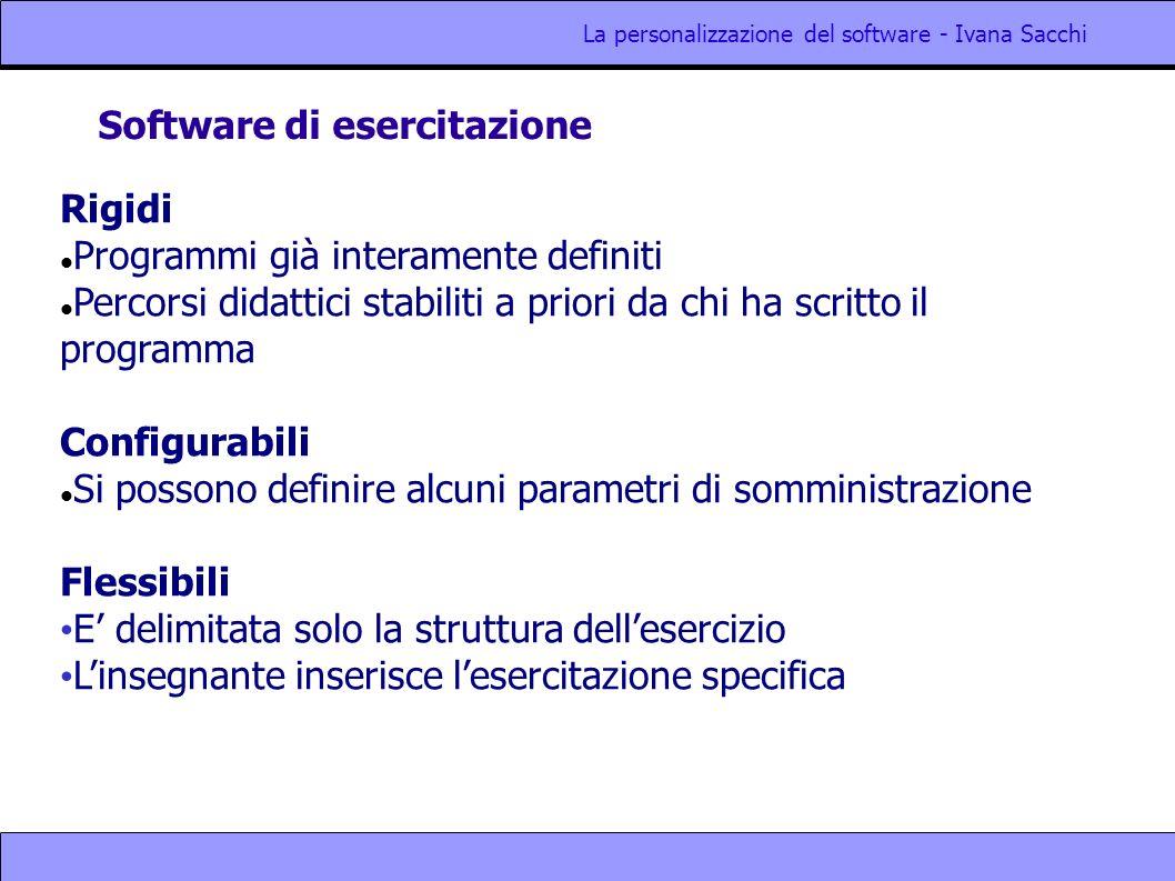 La personalizzazione del software - Ivana Sacchi Software di esercitazione Rigidi Programmi già interamente definiti Percorsi didattici stabiliti a pr