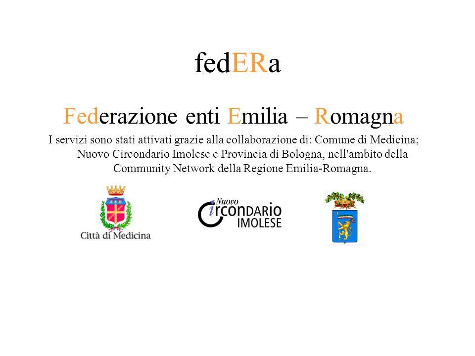 fedERa Federazione enti Emilia – Romagna I servizi sono stati attivati grazie alla collaborazione di: Comune di Medicina; Nuovo Circondario Imolese e Provincia di Bologna, nell ambito della Community Network della Regione Emilia-Romagna.