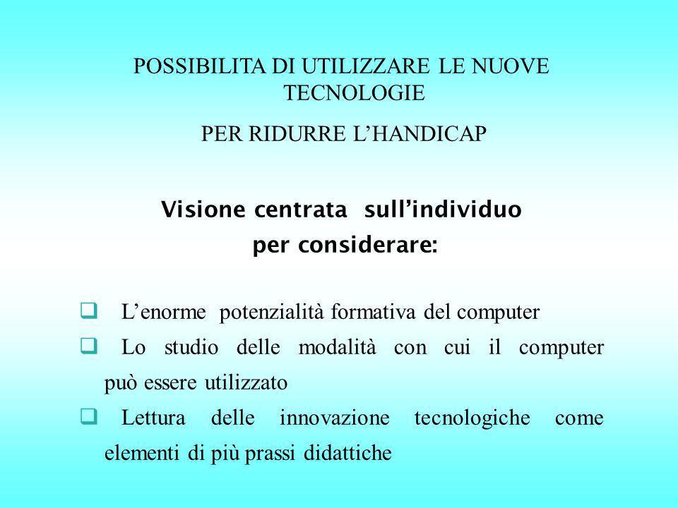 POSSIBILITA DI UTILIZZARE LE NUOVE TECNOLOGIE PER RIDURRE LHANDICAP Visione centrata sullindividuo per considerare: Lenorme potenzialità formativa del