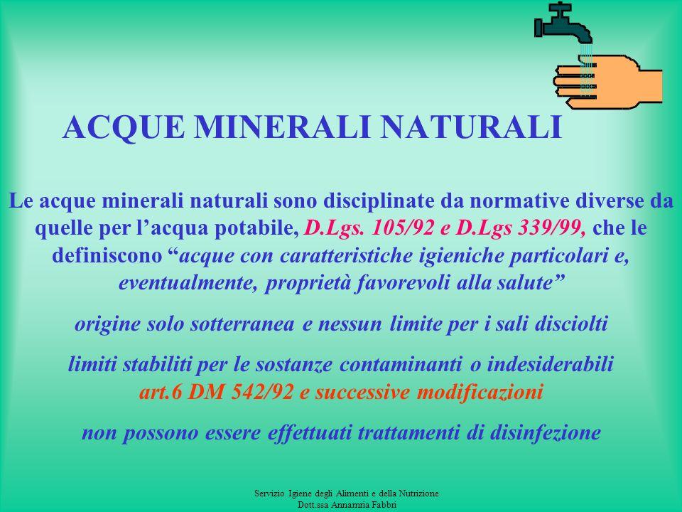Servizio Igiene degli Alimenti e della Nutrizione Dott.ssa Annamria Fabbri ACQUE MINERALI NATURALI Le acque minerali naturali sono disciplinate da normative diverse da quelle per lacqua potabile, D.Lgs.