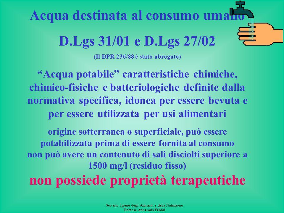 Servizio Igiene degli Alimenti e della Nutrizione Dott.ssa Annamria Fabbri Acqua destinata al consumo umano D.Lgs 31/01 e D.Lgs 27/02 (Il DPR 236/88 è stato abrogato) Acqua potabile caratteristiche chimiche, chimico-fisiche e batteriologiche definite dalla normativa specifica, idonea per essere bevuta e per essere utilizzata per usi alimentari origine sotterranea o superficiale, può essere potabilizzata prima di essere fornita al consumo non può avere un contenuto di sali disciolti superiore a 1500 mg/l (residuo fisso) non possiede proprietà terapeutiche