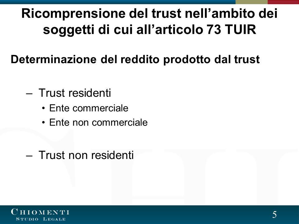 5 Determinazione del reddito prodotto dal trust – Trust residenti Ente commerciale Ente non commerciale – Trust non residenti Ricomprensione del trust nellambito dei soggetti di cui allarticolo 73 TUIR