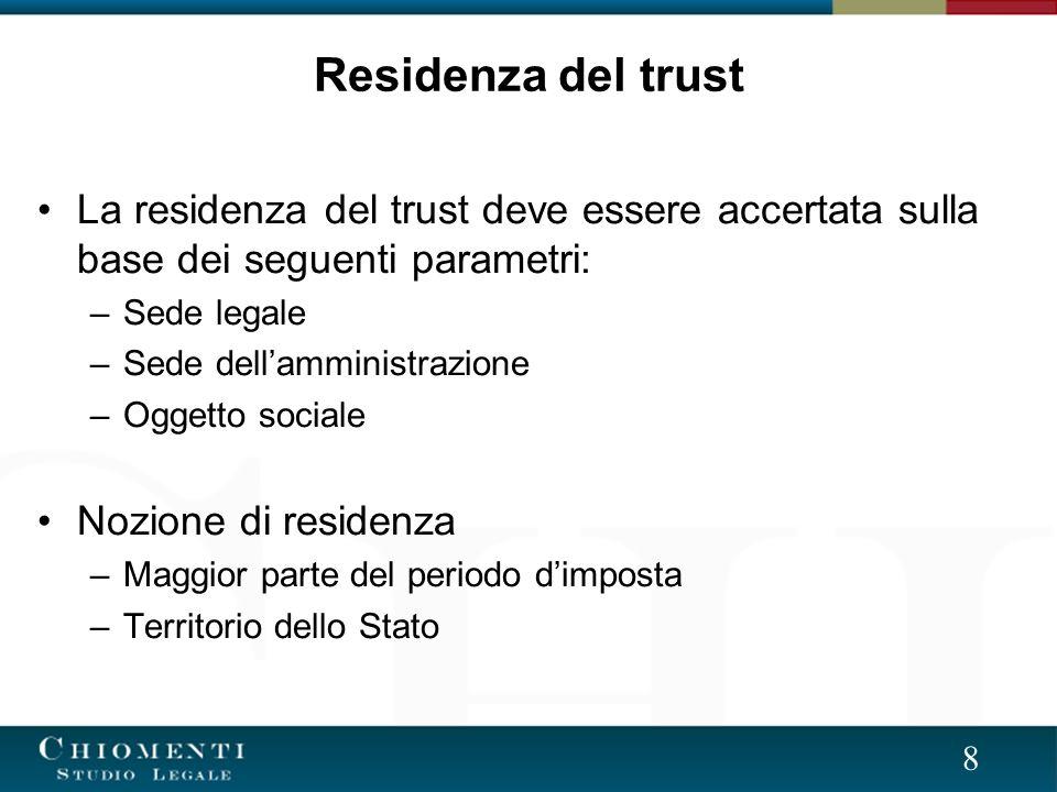 8 La residenza del trust deve essere accertata sulla base dei seguenti parametri: –Sede legale –Sede dellamministrazione –Oggetto sociale Nozione di residenza –Maggior parte del periodo dimposta –Territorio dello Stato Residenza del trust