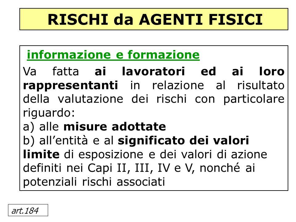 art.184 informazione e formazione Va fatta ai lavoratori ed ai loro rappresentanti in relazione al risultato della valutazione dei rischi con particol