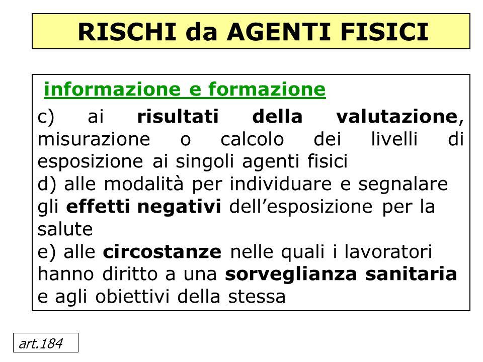 art.184 informazione e formazione c) ai risultati della valutazione, misurazione o calcolo dei livelli di esposizione ai singoli agenti fisici d) alle