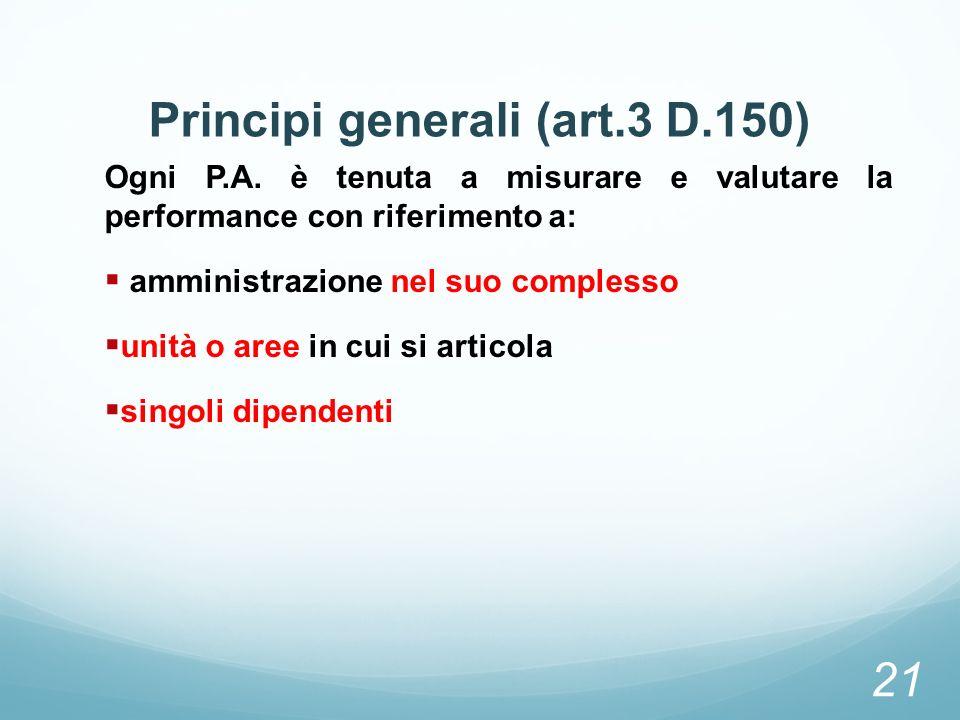 Principi generali (art.3 D.150) Ogni P.A. è tenuta a misurare e valutare la performance con riferimento a: amministrazione nel suo complesso unità o a
