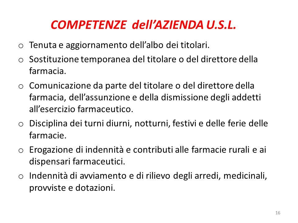 16 COMPETENZE dellAZIENDA U.S.L. o Tenuta e aggiornamento dellalbo dei titolari. o Sostituzione temporanea del titolare o del direttore della farmacia