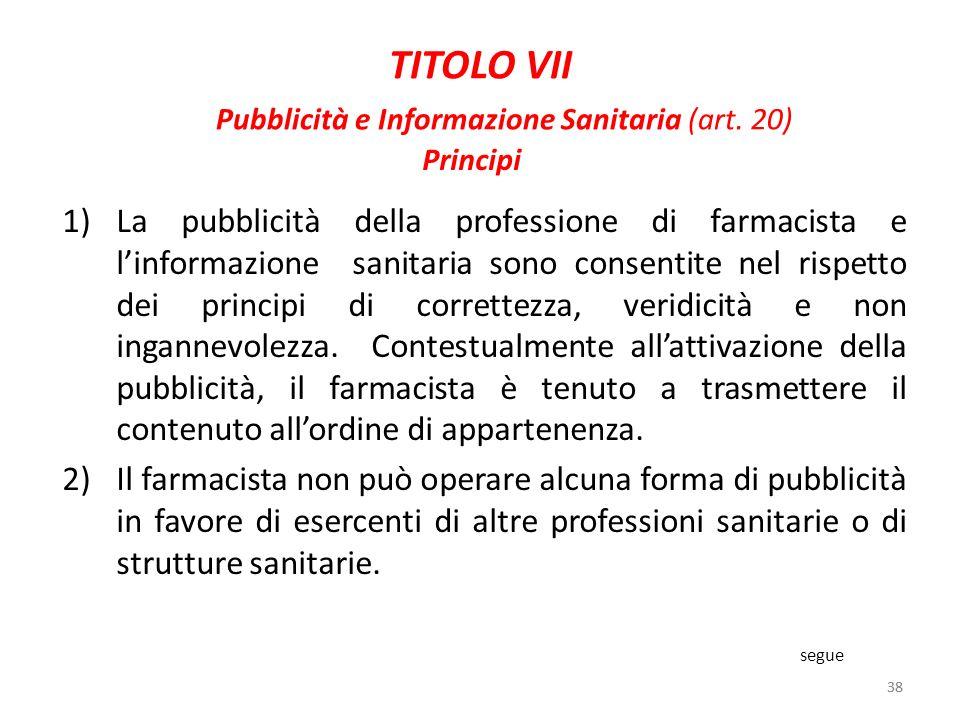 38 TITOLO VII Pubblicità e Informazione Sanitaria (art. 20) 1)La pubblicità della professione di farmacista e linformazione sanitaria sono consentite