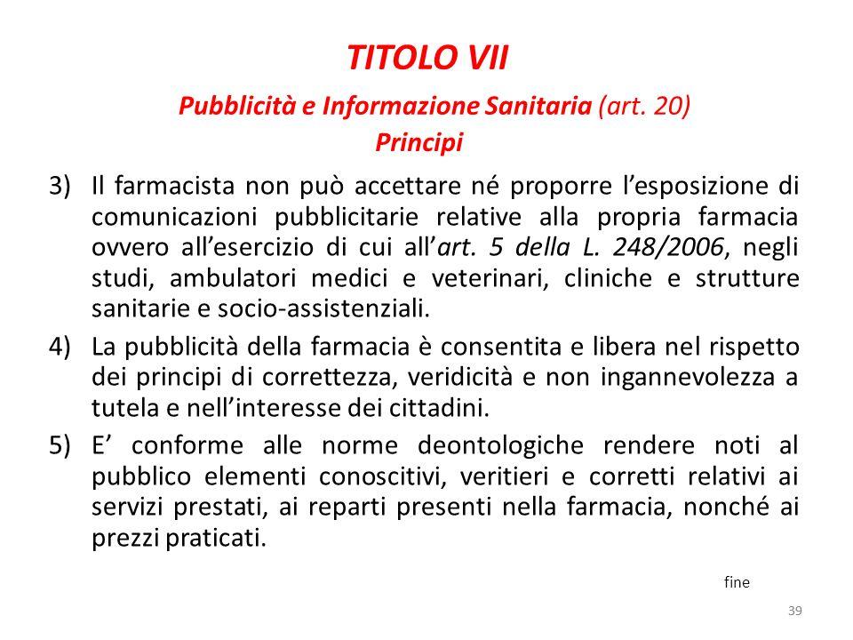 39 TITOLO VII Pubblicità e Informazione Sanitaria (art. 20) 3)Il farmacista non può accettare né proporre lesposizione di comunicazioni pubblicitarie