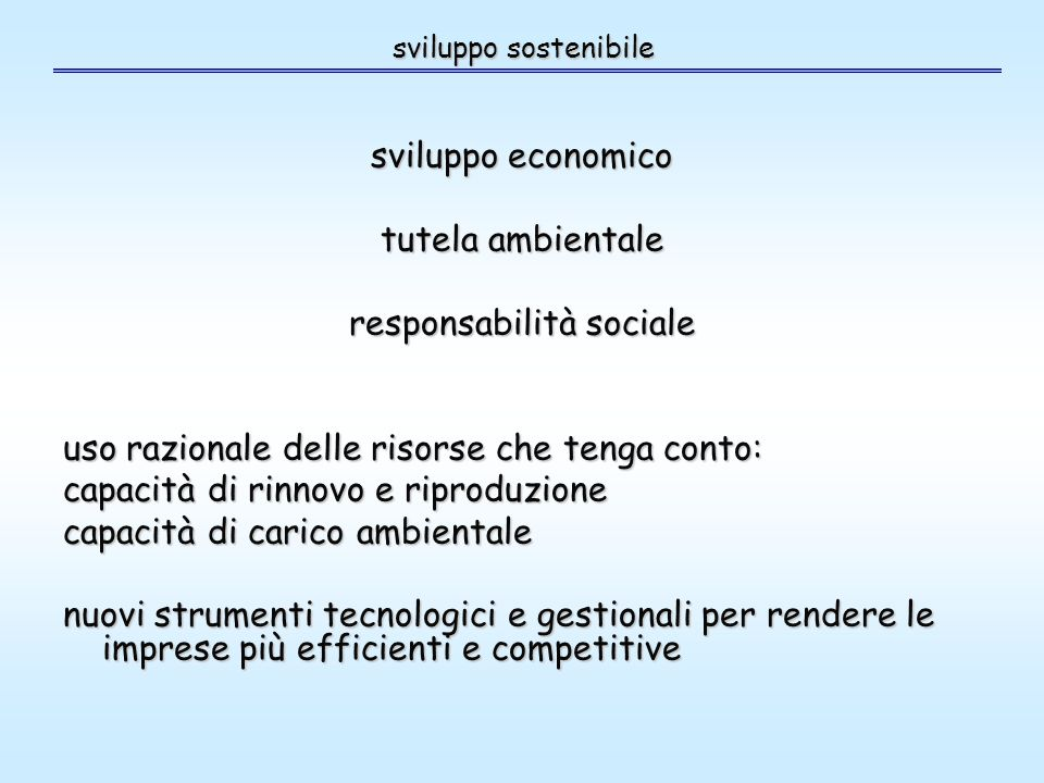 sviluppo sostenibile sviluppo economico tutela ambientale responsabilità sociale uso razionale delle risorse che tenga conto: capacità di rinnovo e riproduzione capacità di carico ambientale nuovi strumenti tecnologici e gestionali per rendere le imprese più efficienti e competitive