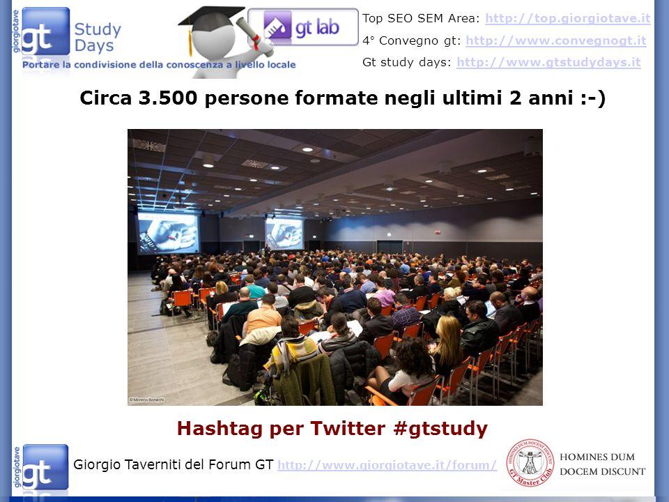 Giorgio Taverniti del Forum GT http://www.giorgiotave.it/forum/ http://www.giorgiotave.it/forum/ Top SEO SEM Area: http://top.giorgiotave.ithttp://top.giorgiotave.it 4° Convegno gt: http://www.convegnogt.ithttp://www.convegnogt.it Gt study days: http://www.gtstudydays.ithttp://www.gtstudydays.it Circa 3.500 persone formate negli ultimi 2 anni :-) Hashtag per Twitter #gtstudy