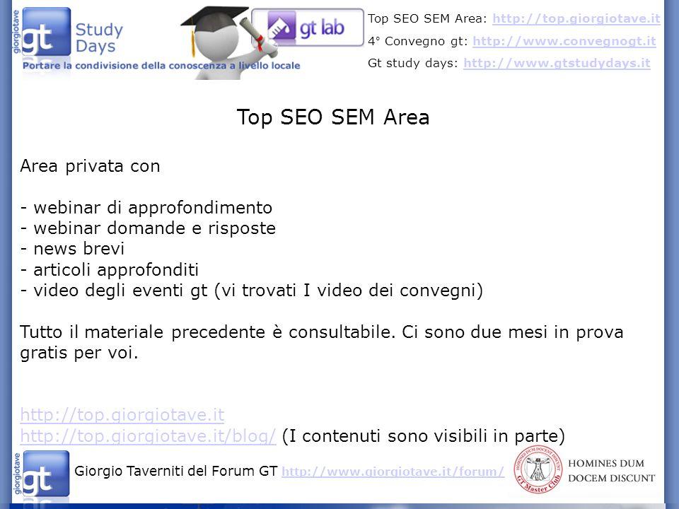 Giorgio Taverniti del Forum GT http://www.giorgiotave.it/forum/ http://www.giorgiotave.it/forum/ Top SEO SEM Area: http://top.giorgiotave.ithttp://top.giorgiotave.it 4° Convegno gt: http://www.convegnogt.ithttp://www.convegnogt.it Gt study days: http://www.gtstudydays.ithttp://www.gtstudydays.it Top SEO SEM Area Area privata con - webinar di approfondimento - webinar domande e risposte - news brevi - articoli approfonditi - video degli eventi gt (vi trovati I video dei convegni) Tutto il materiale precedente è consultabile.