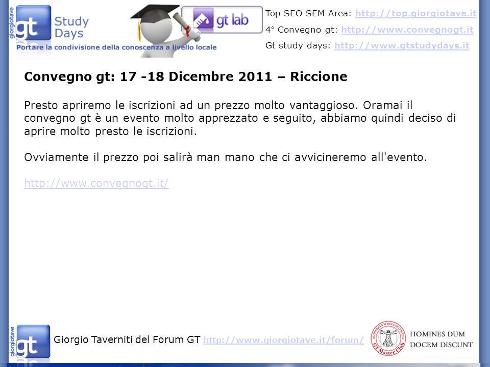Giorgio Taverniti del Forum GT http://www.giorgiotave.it/forum/ http://www.giorgiotave.it/forum/ Top SEO SEM Area: http://top.giorgiotave.ithttp://top.giorgiotave.it 4° Convegno gt: http://www.convegnogt.ithttp://www.convegnogt.it Gt study days: http://www.gtstudydays.ithttp://www.gtstudydays.it Convegno gt: 17 -18 Dicembre 2011 – Riccione Presto apriremo le iscrizioni ad un prezzo molto vantaggioso.