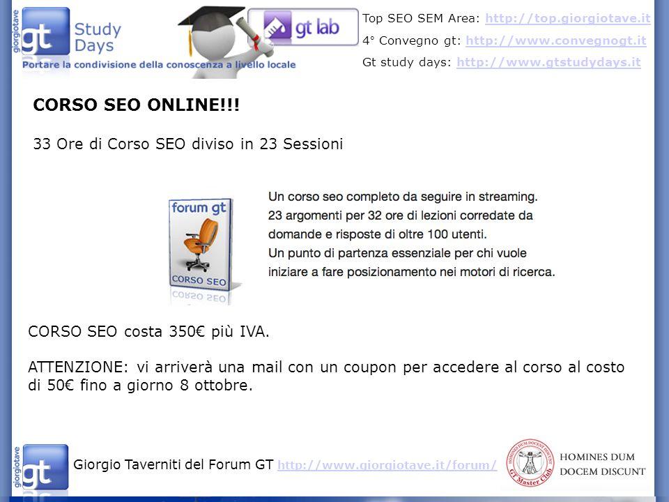 Giorgio Taverniti del Forum GT http://www.giorgiotave.it/forum/ http://www.giorgiotave.it/forum/ Top SEO SEM Area: http://top.giorgiotave.ithttp://top.giorgiotave.it 4° Convegno gt: http://www.convegnogt.ithttp://www.convegnogt.it Gt study days: http://www.gtstudydays.ithttp://www.gtstudydays.it CORSO SEO ONLINE!!.