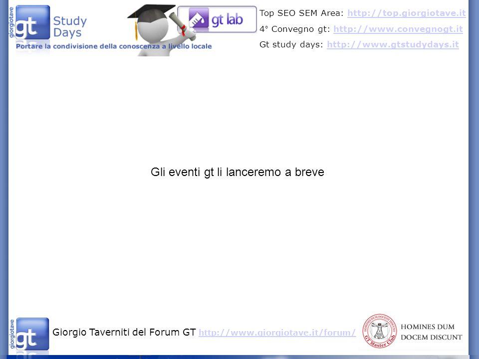 Giorgio Taverniti del Forum GT http://www.giorgiotave.it/forum/ http://www.giorgiotave.it/forum/ Top SEO SEM Area: http://top.giorgiotave.ithttp://top.giorgiotave.it 4° Convegno gt: http://www.convegnogt.ithttp://www.convegnogt.it Gt study days: http://www.gtstudydays.ithttp://www.gtstudydays.it Gli eventi gt li lanceremo a breve