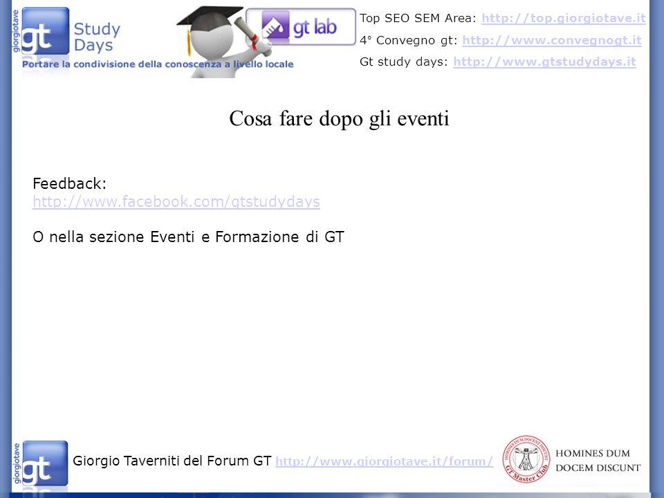 Giorgio Taverniti del Forum GT http://www.giorgiotave.it/forum/ http://www.giorgiotave.it/forum/ Top SEO SEM Area: http://top.giorgiotave.ithttp://top.giorgiotave.it 4° Convegno gt: http://www.convegnogt.ithttp://www.convegnogt.it Gt study days: http://www.gtstudydays.ithttp://www.gtstudydays.it Cosa fare dopo gli eventi Feedback: http://www.facebook.com/gtstudydays O nella sezione Eventi e Formazione di GT
