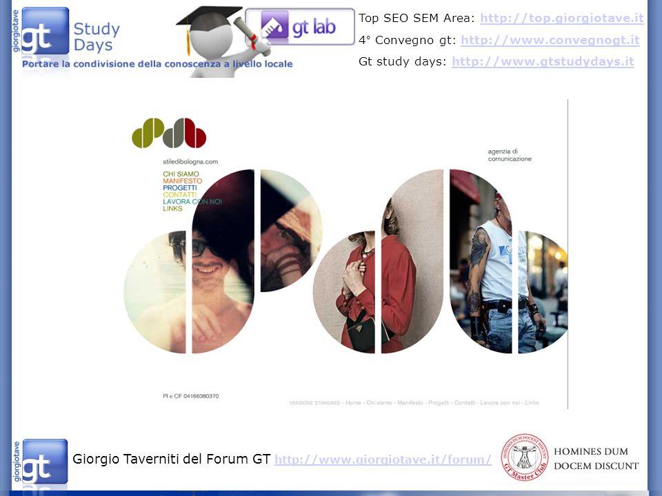 Giorgio Taverniti del Forum GT http://www.giorgiotave.it/forum/ http://www.giorgiotave.it/forum/ Top SEO SEM Area: http://top.giorgiotave.ithttp://top.giorgiotave.it 4° Convegno gt: http://www.convegnogt.ithttp://www.convegnogt.it Gt study days: http://www.gtstudydays.ithttp://www.gtstudydays.it
