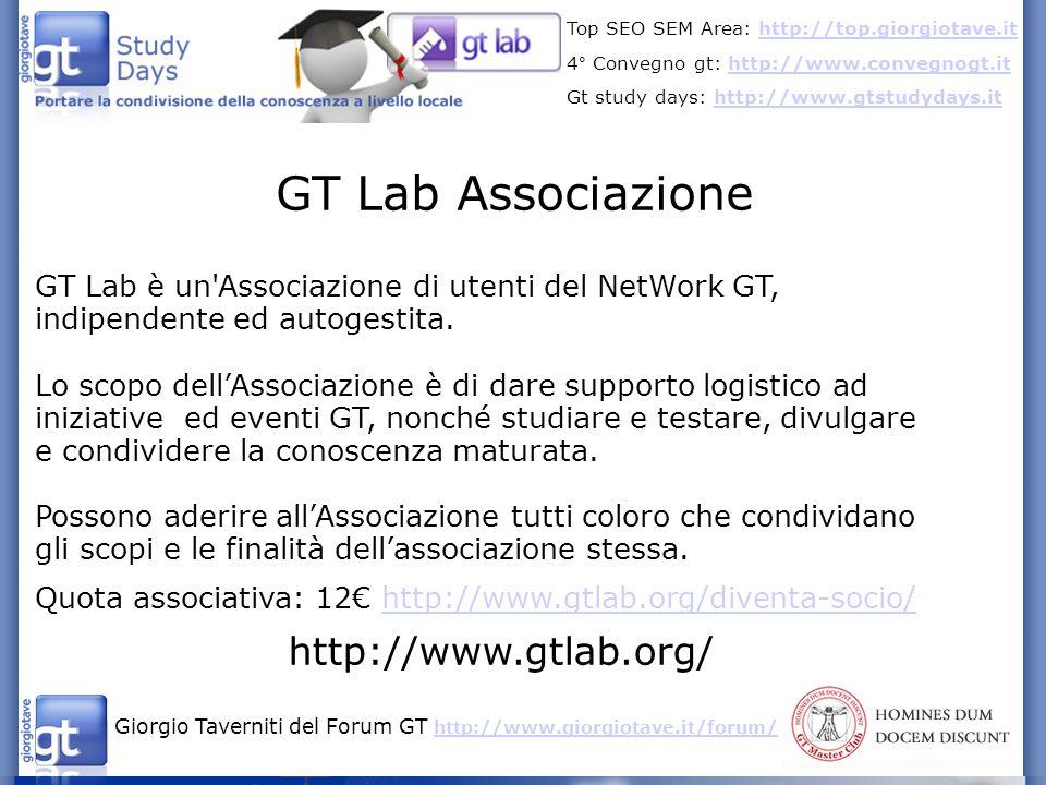 Giorgio Taverniti del Forum GT http://www.giorgiotave.it/forum/ http://www.giorgiotave.it/forum/ Top SEO SEM Area: http://top.giorgiotave.ithttp://top.giorgiotave.it 4° Convegno gt: http://www.convegnogt.ithttp://www.convegnogt.it Gt study days: http://www.gtstudydays.ithttp://www.gtstudydays.it GT Lab Associazione GT Lab è un Associazione di utenti del NetWork GT, indipendente ed autogestita.