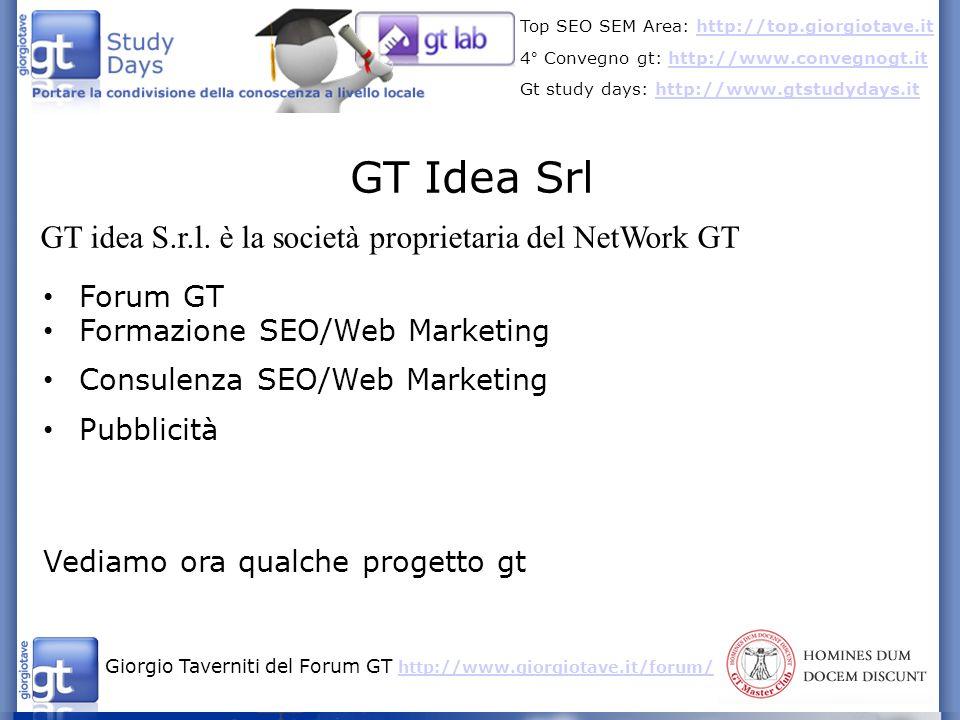 Giorgio Taverniti del Forum GT http://www.giorgiotave.it/forum/ http://www.giorgiotave.it/forum/ Top SEO SEM Area: http://top.giorgiotave.ithttp://top.giorgiotave.it 4° Convegno gt: http://www.convegnogt.ithttp://www.convegnogt.it Gt study days: http://www.gtstudydays.ithttp://www.gtstudydays.it GT Idea Srl GT idea S.r.l.