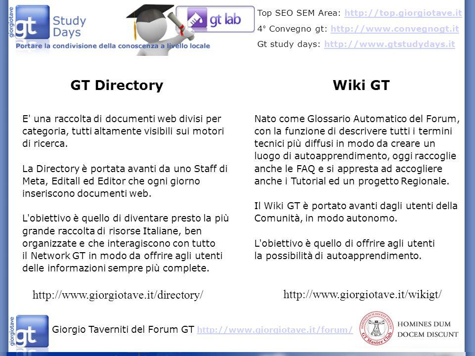 Giorgio Taverniti del Forum GT http://www.giorgiotave.it/forum/ http://www.giorgiotave.it/forum/ Top SEO SEM Area: http://top.giorgiotave.ithttp://top.giorgiotave.it 4° Convegno gt: http://www.convegnogt.ithttp://www.convegnogt.it Gt study days: http://www.gtstudydays.ithttp://www.gtstudydays.it GT Directory Wiki GT http://www.giorgiotave.it/directory/ http://www.giorgiotave.it/wikigt/ E una raccolta di documenti web divisi per categoria, tutti altamente visibili sui motori di ricerca.