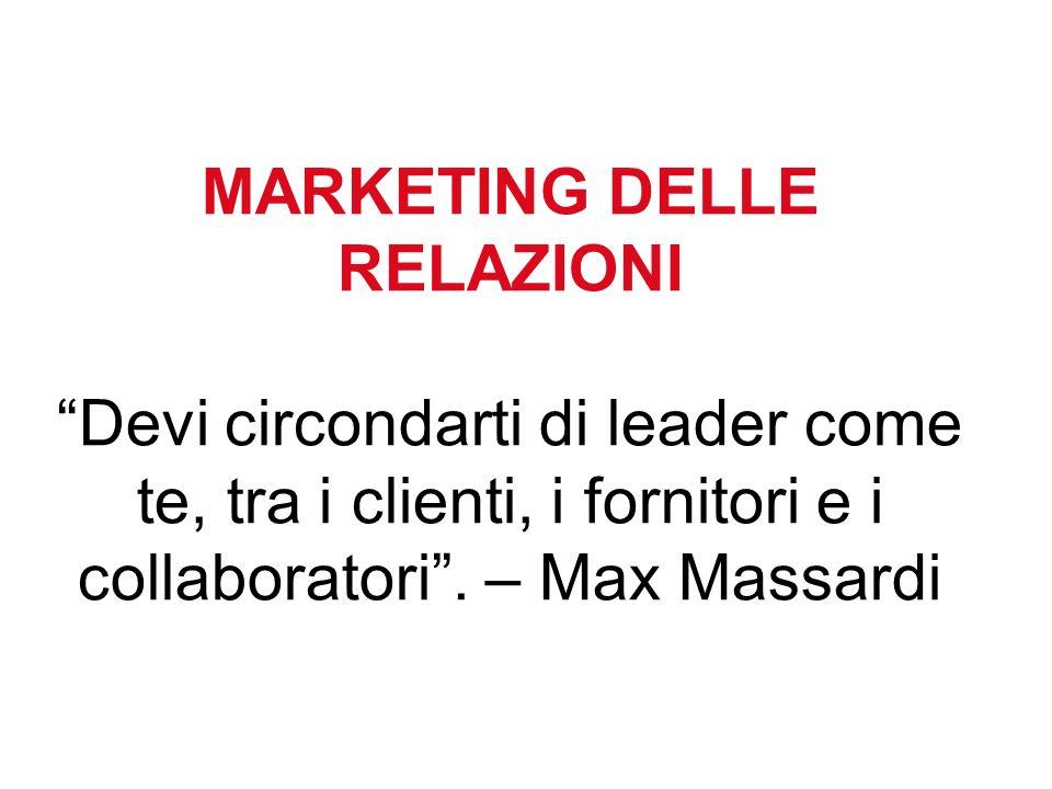 MARKETING DELLE RELAZIONI Devi circondarti di leader come te, tra i clienti, i fornitori e i collaboratori. – Max Massardi