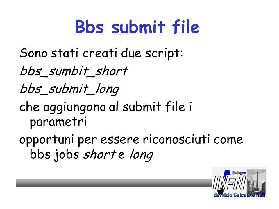 11 Bbs submit file Sono stati creati due script: bbs_sumbit_short bbs_submit_long che aggiungono al submit file i parametri opportuni per essere riconosciuti come bbs jobs short e long