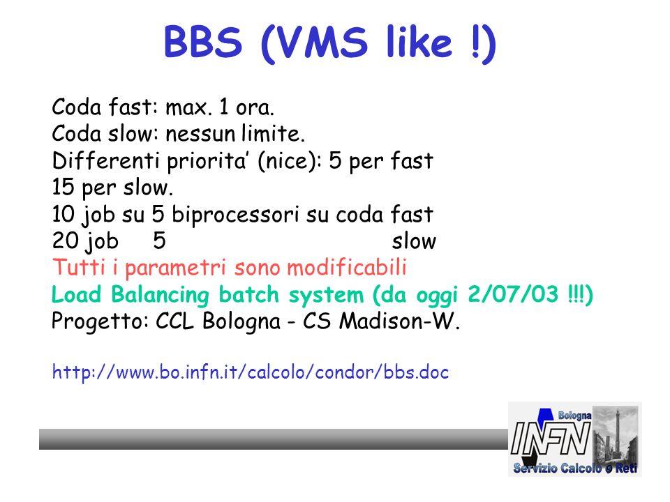 9 BBS (VMS like !) Coda fast: max. 1 ora. Coda slow: nessun limite. Differenti priorita (nice): 5 per fast 15 per slow. 10 job su 5 biprocessori su co