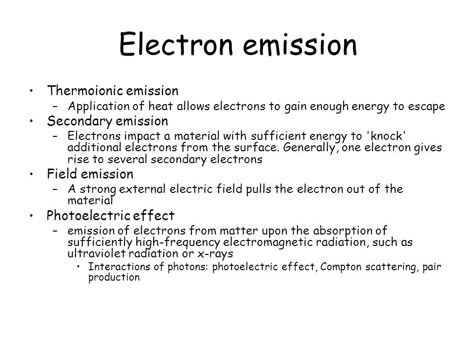 Electron emission Thermoionic emission –Application of heat allows electrons to gain enough energy to escape Secondary emission –Electrons impact a ma