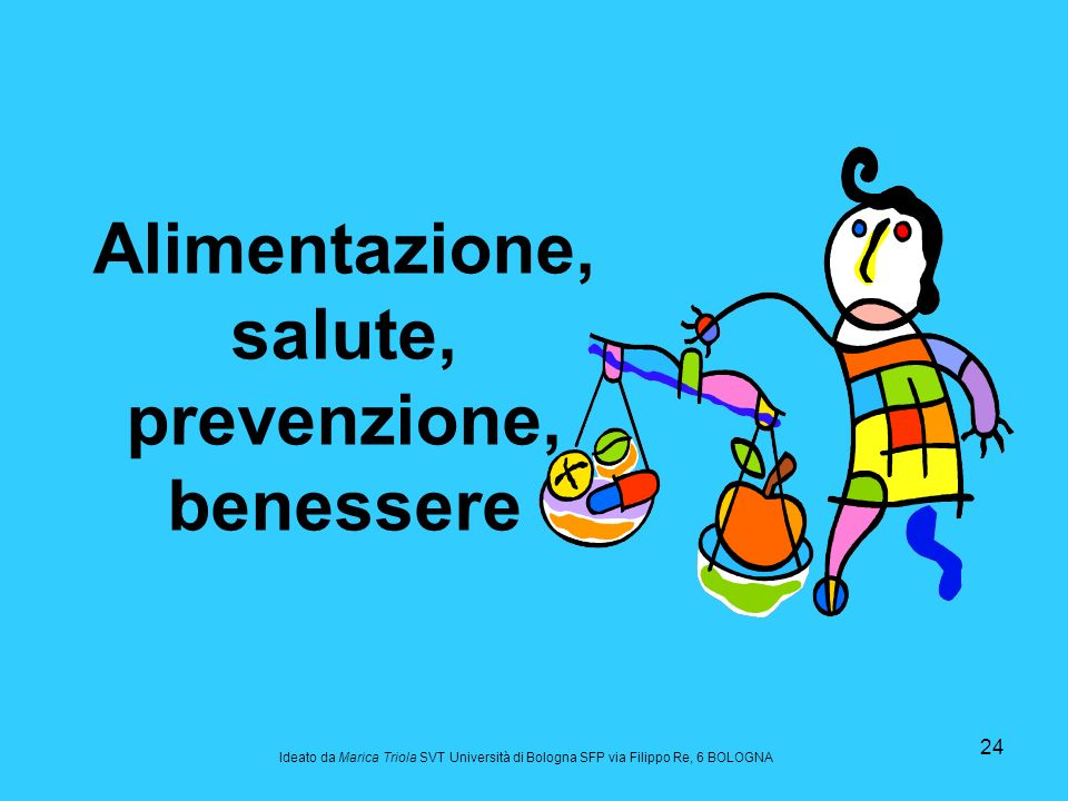 24 Alimentazione, salute, prevenzione, benessere Ideato da Marica Triola SVT Università di Bologna SFP via Filippo Re, 6 BOLOGNA