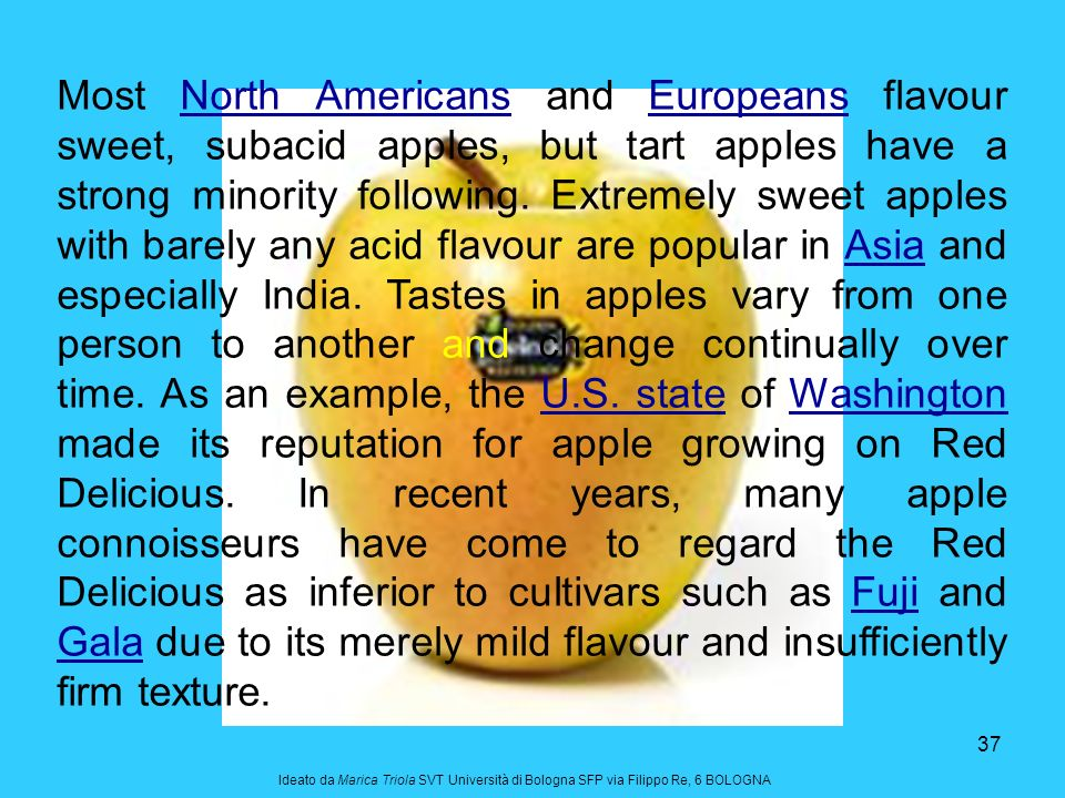 37 Most North Americans and Europeans flavour sweet, subacid apples, but tart apples have a strong minority following. Extremely sweet apples with bar