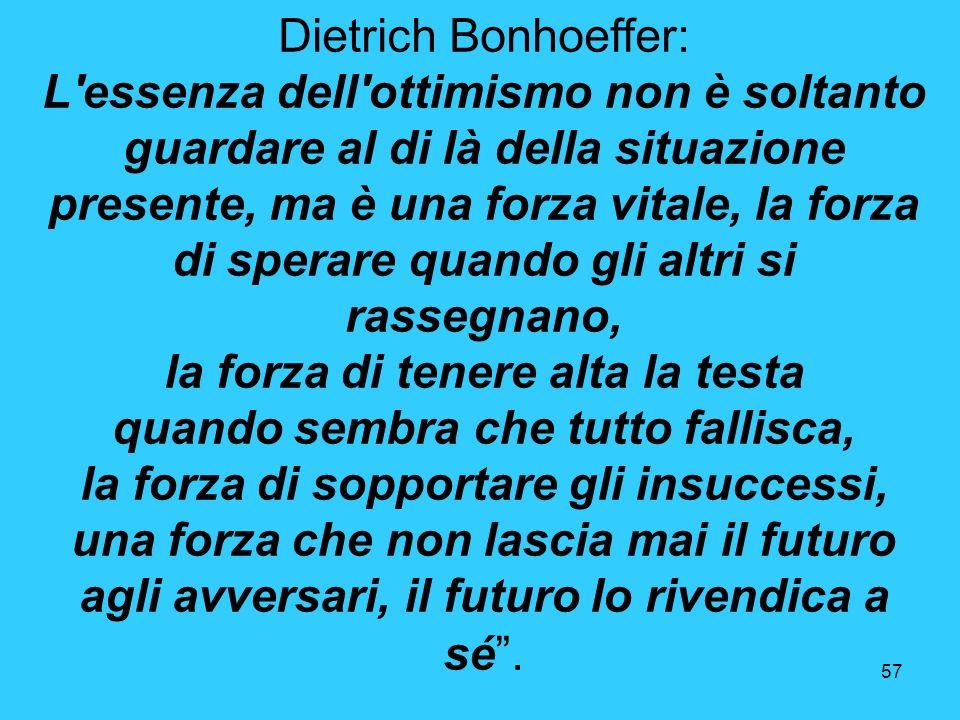 57 Dietrich Bonhoeffer: L'essenza dell'ottimismo non è soltanto guardare al di là della situazione presente, ma è una forza vitale, la forza di sperar