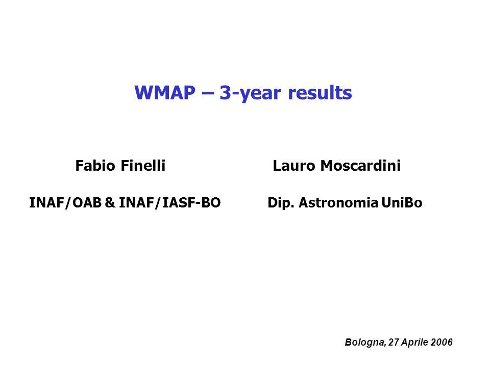 Bologna, 27 Aprile 2006 WMAP – 3-year results Fabio Finelli INAF/OAB & INAF/IASF-BO Lauro Moscardini Dip.