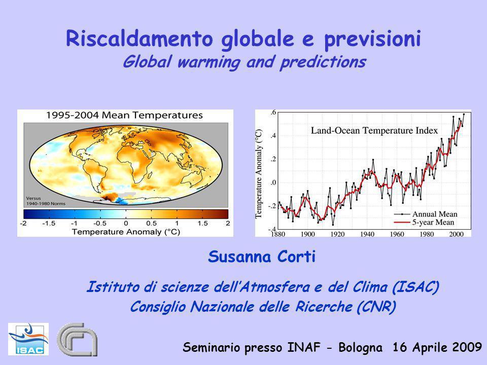 Riscaldamento globale e previsioni Global warming and predictions Susanna Corti Istituto di scienze dellAtmosfera e del Clima (ISAC) Consiglio Nazionale delle Ricerche (CNR) Seminario presso INAF - Bologna 16 Aprile 2009