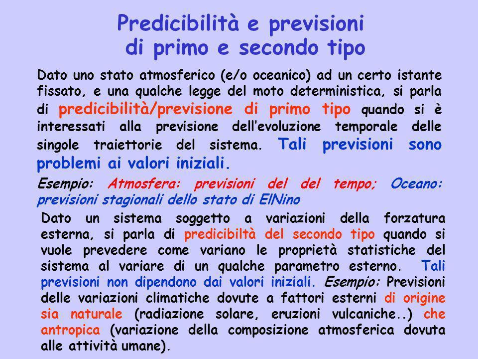 Predicibilità e previsioni di primo e secondo tipo Dato uno stato atmosferico (e/o oceanico) ad un certo istante fissato, e una qualche legge del moto deterministica, si parla di predicibilità/previsione di primo tipo quando si è interessati alla previsione dellevoluzione temporale delle singole traiettorie del sistema.