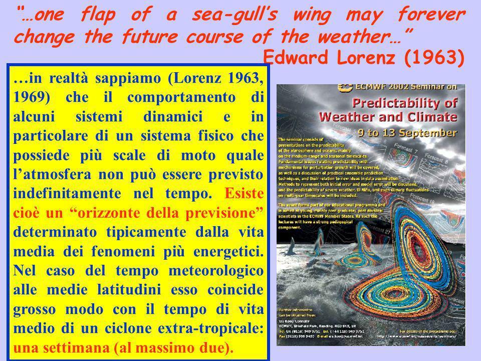 …one flap of a sea-gulls wing may forever change the future course of the weather… Edward Lorenz (1963) …in realtà sappiamo (Lorenz 1963, 1969) che il comportamento di alcuni sistemi dinamici e in particolare di un sistema fisico che possiede più scale di moto quale latmosfera non può essere previsto indefinitamente nel tempo.