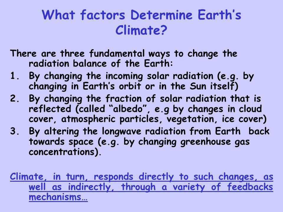 What factors Determine Earths Climate? There are three fundamental ways to change the radiation balance of the Earth: 1.By changing the incoming solar