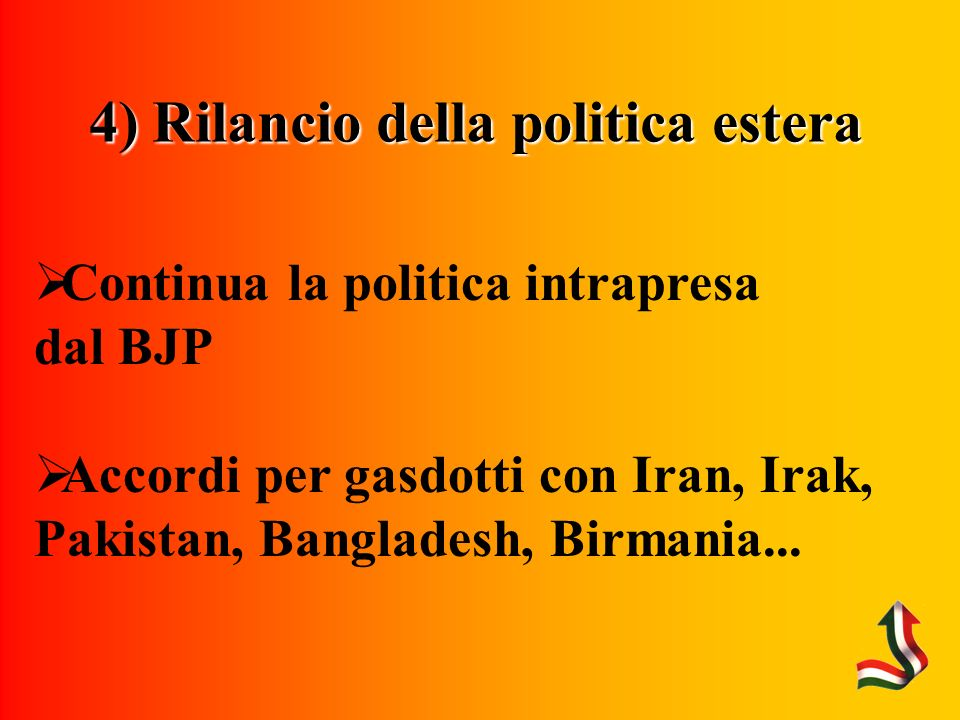 4) Rilancio della politica estera Continua la politica intrapresa dal BJP Accordi per gasdotti con Iran, Irak, Pakistan, Bangladesh, Birmania...