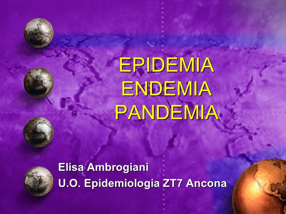 EPIDEMIA ENDEMIA PANDEMIA Elisa Ambrogiani U.O. Epidemiologia ZT7 Ancona