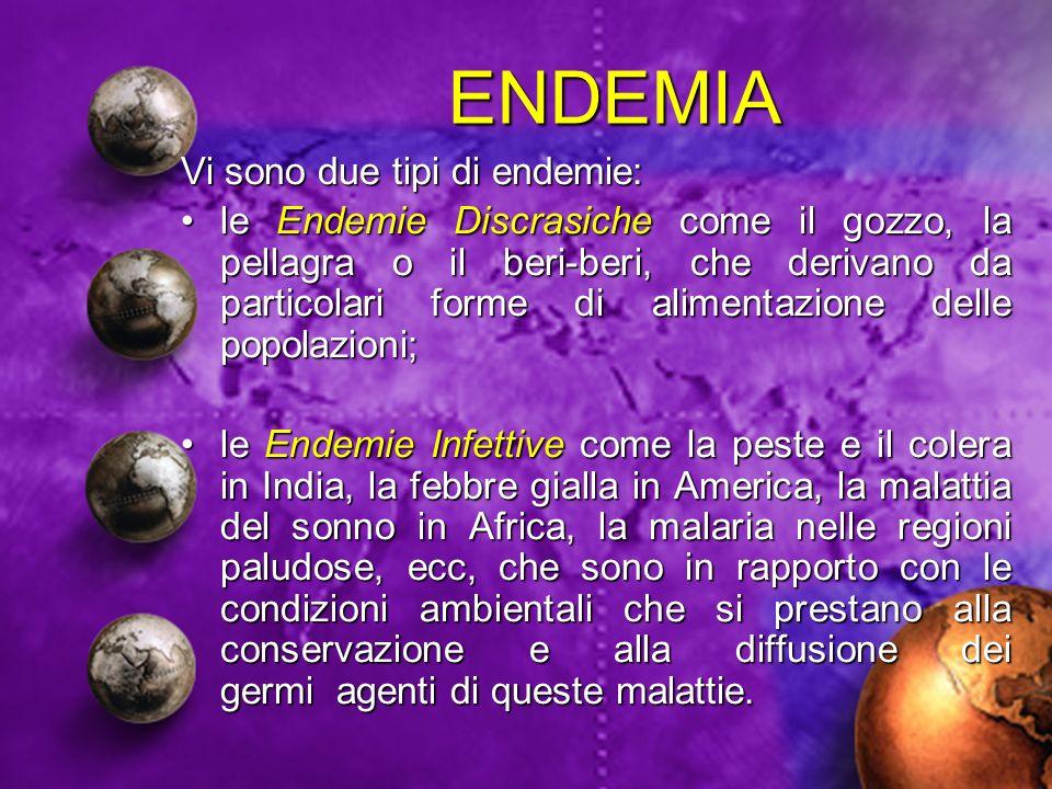 ENDEMIA Vi sono due tipi di endemie: le Endemie Discrasiche come il gozzo, la pellagra o il beri-beri, che derivano da particolari forme di alimentazi