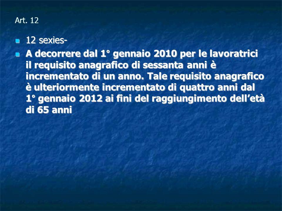 Art. 12 12 sexies- 12 sexies- A decorrere dal 1° gennaio 2010 per le lavoratrici il requisito anagrafico di sessanta anni è incrementato di un anno. T