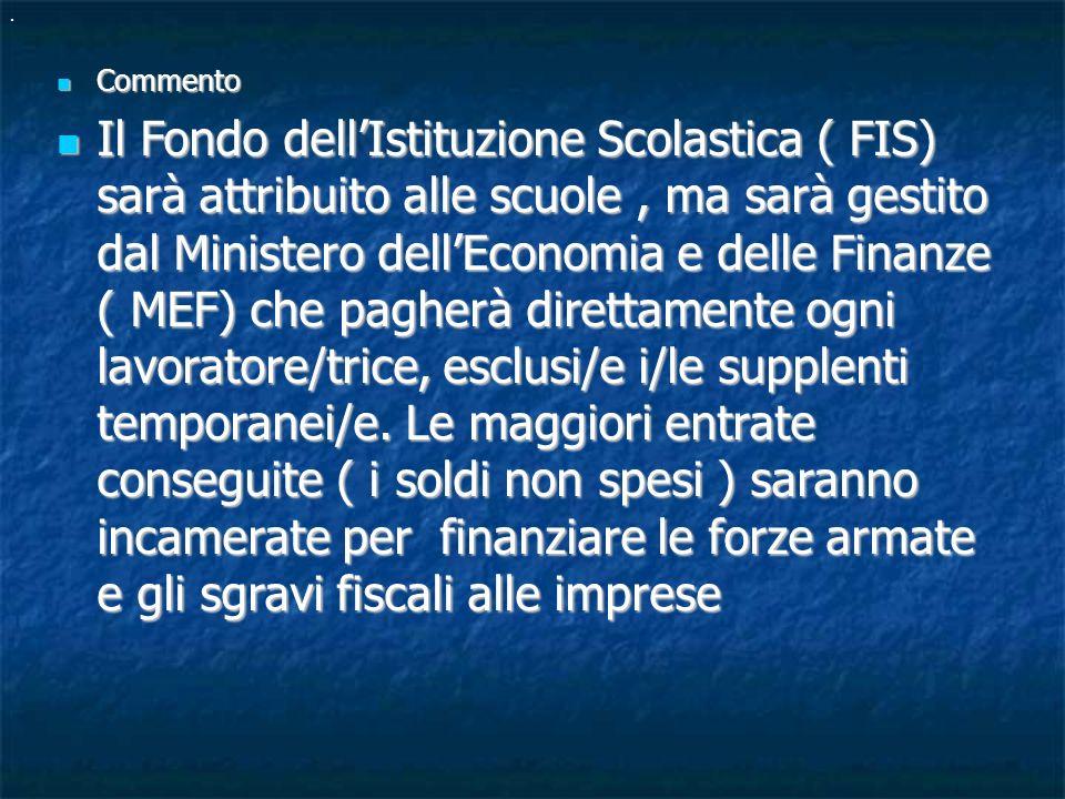 Commento Commento Il Fondo dellIstituzione Scolastica ( FIS) sarà attribuito alle scuole, ma sarà gestito dal Ministero dellEconomia e delle Finanze ( MEF) che pagherà direttamente ogni lavoratore/trice, esclusi/e i/le supplenti temporanei/e.