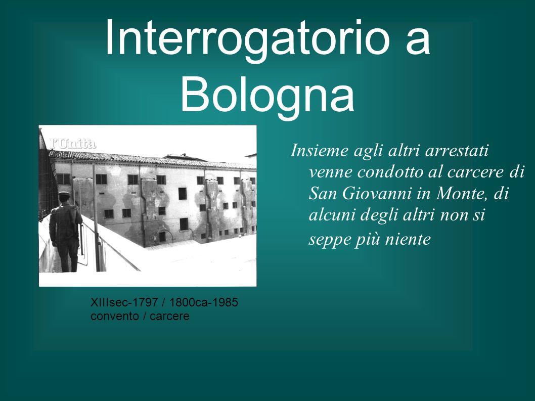 Interrogatorio a Bologna Insieme agli altri arrestati venne condotto al carcere di San Giovanni in Monte, di alcuni degli altri non si seppe più nient