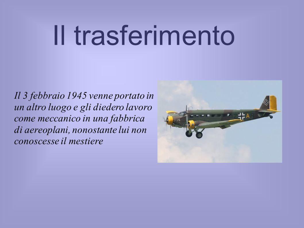 Il trasferimento Il 3 febbraio 1945 venne portato in un altro luogo e gli diedero lavoro come meccanico in una fabbrica di aereoplani, nonostante lui