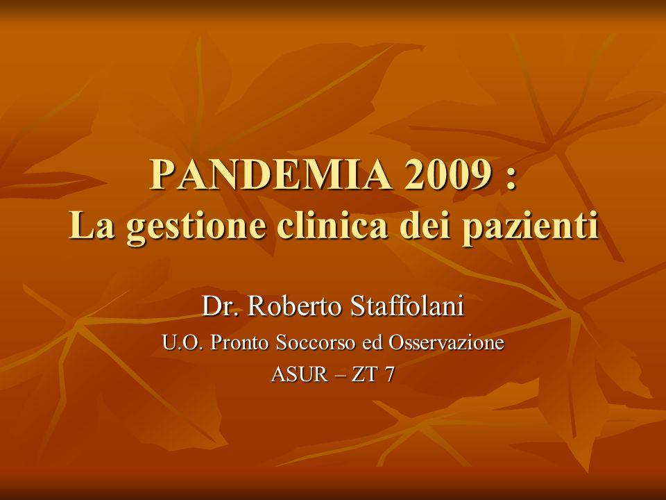 PANDEMIA 2009 : La gestione clinica dei pazienti Dr. Roberto Staffolani U.O. Pronto Soccorso ed Osservazione ASUR – ZT 7