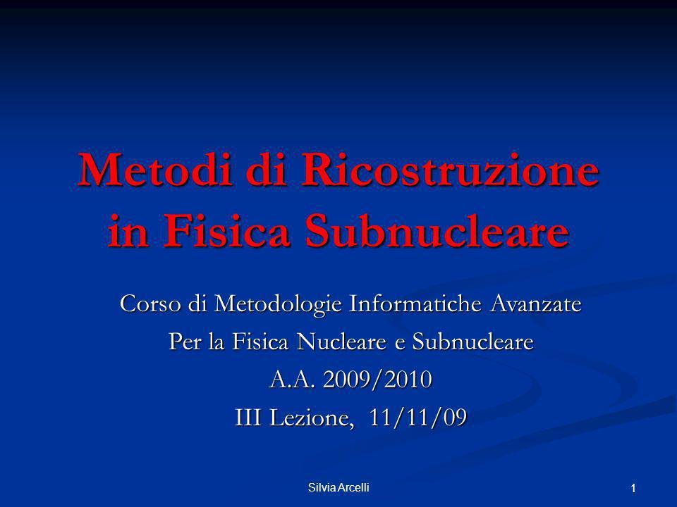 Silvia Arcelli 1 Metodi di Ricostruzione in Fisica Subnucleare Corso di Metodologie Informatiche Avanzate Per la Fisica Nucleare e Subnucleare A.A. 20